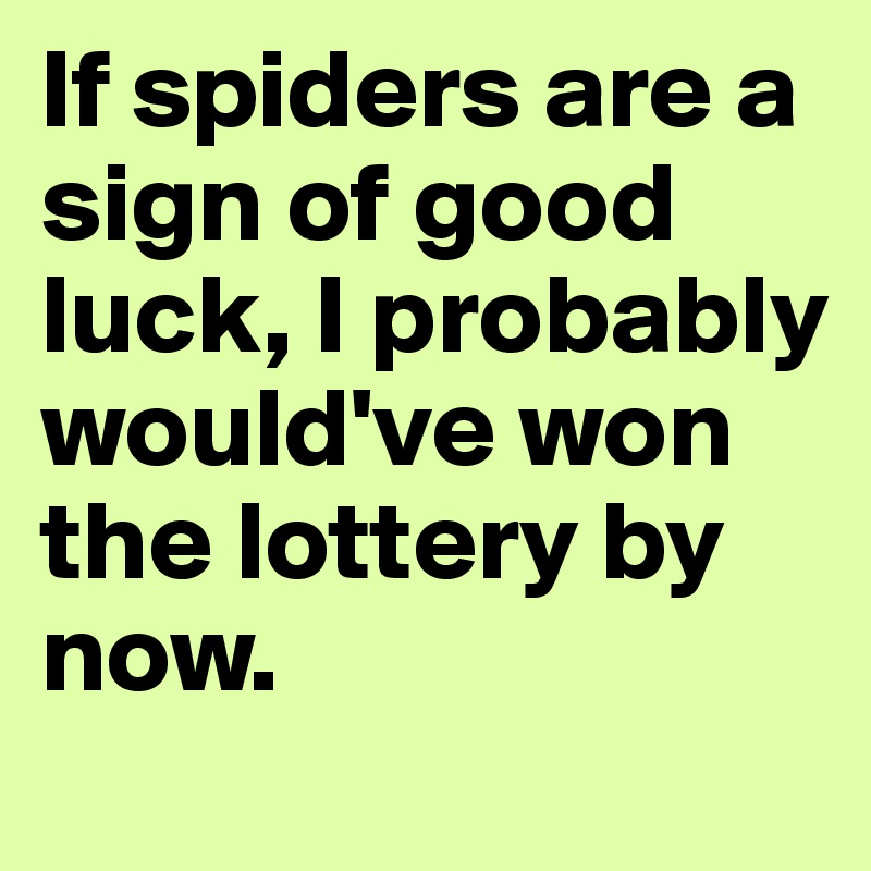 If spiders are a sign of good luck, I probably would've won the lottery by now.