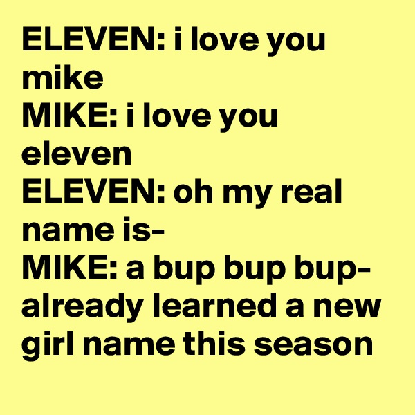 ELEVEN: i love you mike MIKE: i love you eleven ELEVEN: oh my real name is- MIKE: a bup bup bup- already learned a new girl name this season