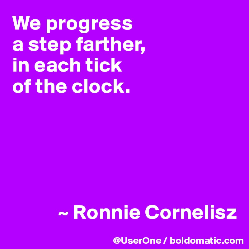 We progress a step farther, in each tick of the clock.                  ~ Ronnie Cornelisz