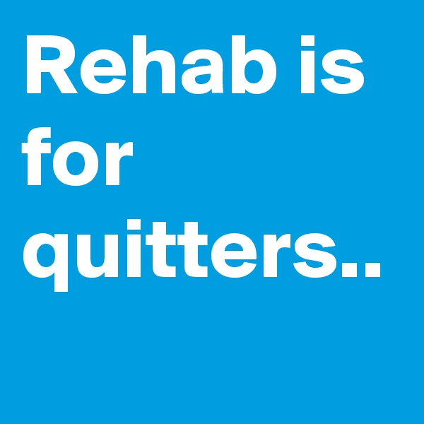 Rehab is for quitters..