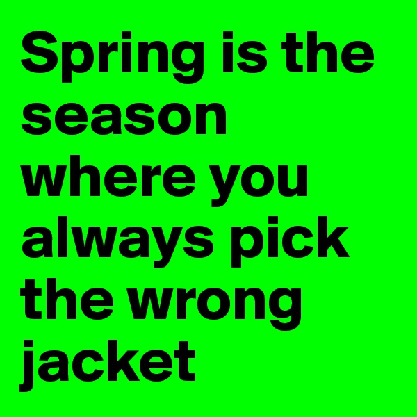 Spring is the season where you always pick the wrong jacket