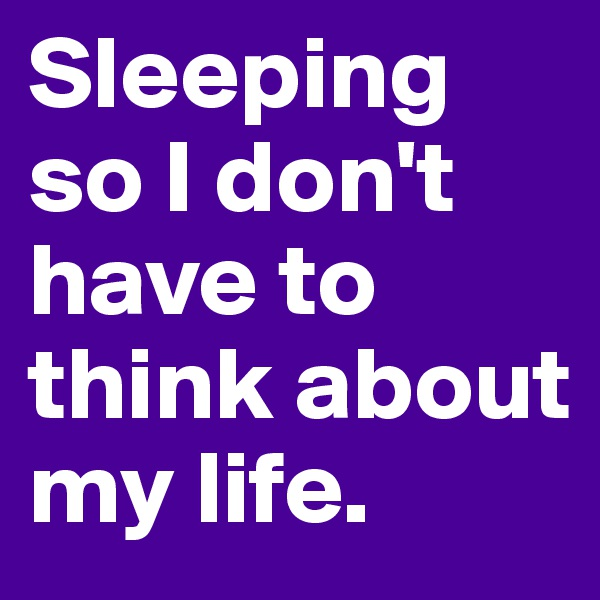 Sleeping so I don't have to think about my life.