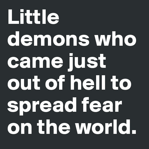Little demons who came just out of hell to spread fear on the world.