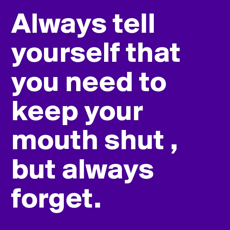 Always tell yourself that you need to keep your mouth shut , but always forget.