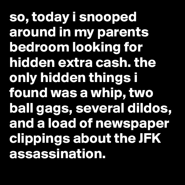 so, today i snooped around in my parents bedroom looking for hidden extra cash. the only hidden things i found was a whip, two ball gags, several dildos, and a load of newspaper clippings about the JFK assassination.