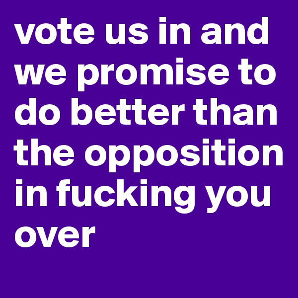 vote us in and we promise to do better than the opposition in fucking you over