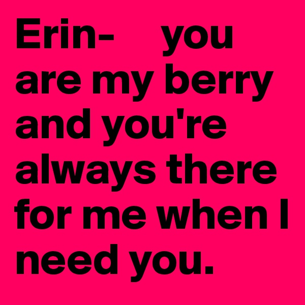 Erin-     you    are my berry   and you're always there for me when I need you.