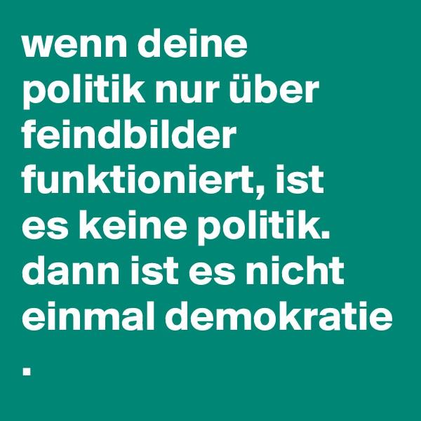 wenn deine politik nur über feindbilder funktioniert, ist es keine politik. dann ist es nicht einmal demokratie .