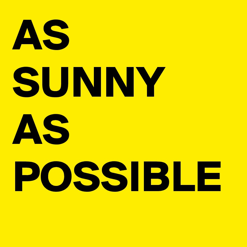 AS SUNNY AS POSSIBLE