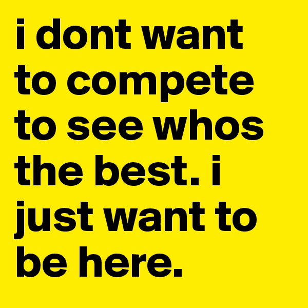 i dont want to compete to see whos the best. i just want to be here.