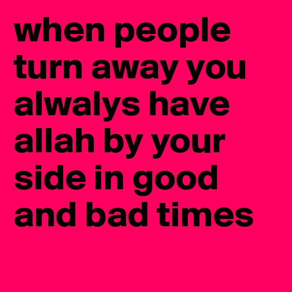 when people turn away you alwalys have allah by your side in good and bad times