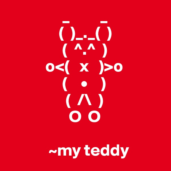 _         _                (  )_._(  )                 (  ^.^  )            o<(   x   )>o                 (    •    )                  (  /\  )                   O  O                                 ~my teddy