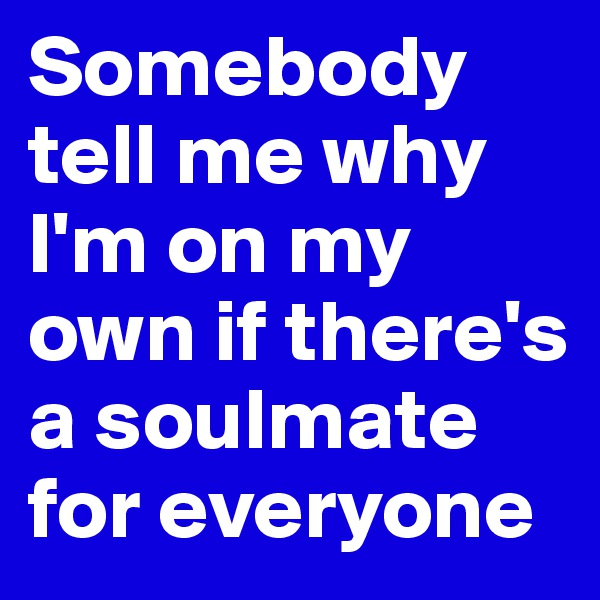 Somebody tell me why I'm on my own if there's a soulmate for everyone