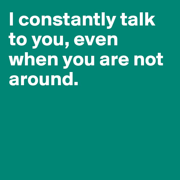 I constantly talk to you, even when you are not around.