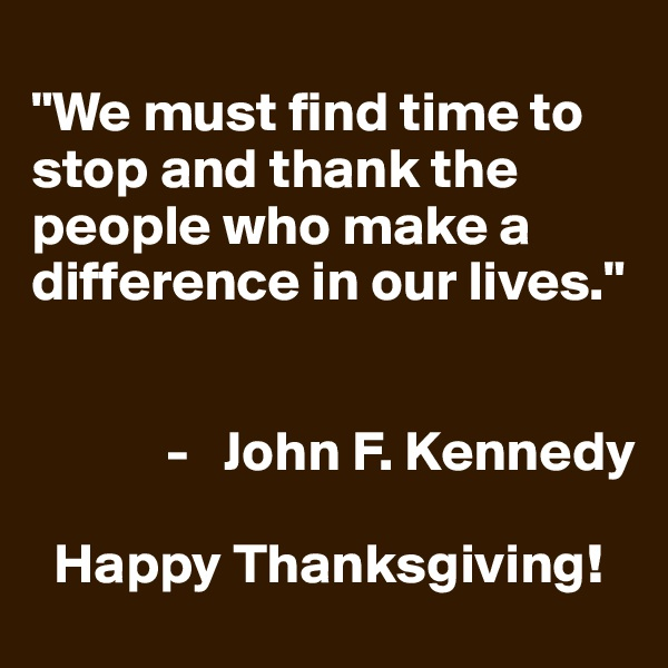 """We must find time to stop and thank the people who make a difference in our lives.""                           -   John F. Kennedy    Happy Thanksgiving!"