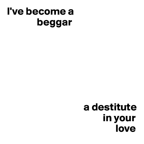 I've become a                     beggar                                                   a destitute                                               in your                                                     love