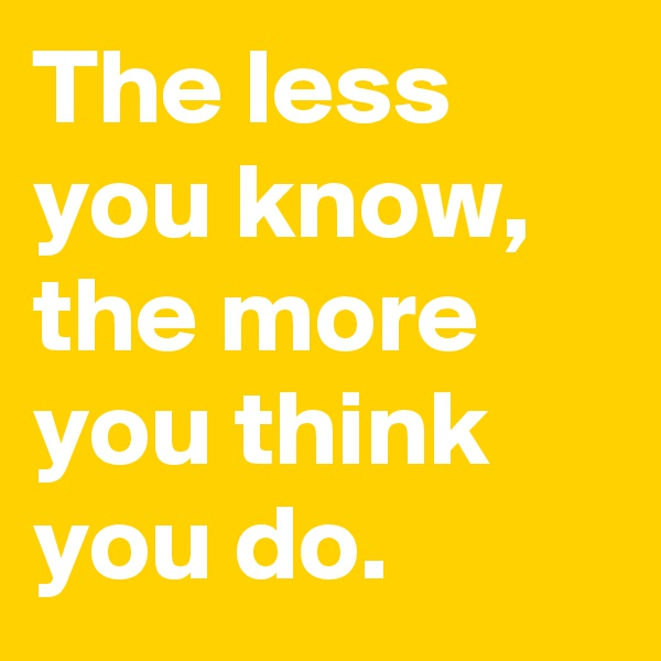 The less you know, the more you think you do.