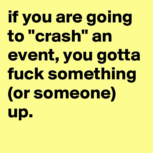 "if you are going to ""crash"" an event, you gotta fuck something (or someone) up."