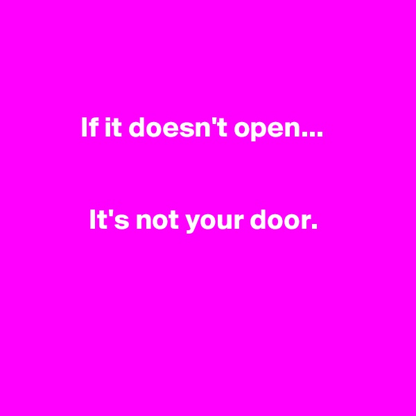 If it doesn't open...    It's not your door.