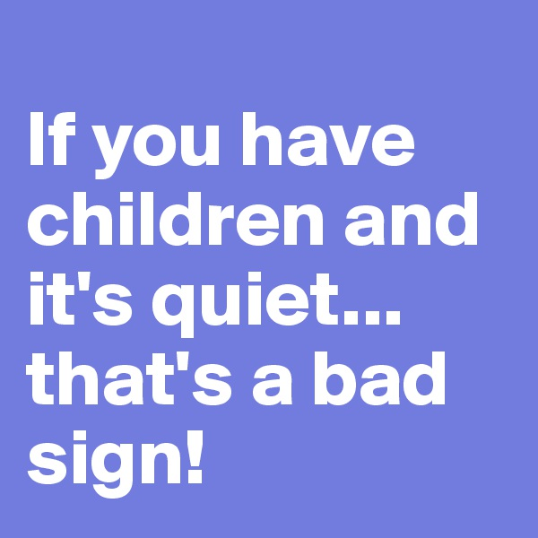 If you have children and it's quiet... that's a bad sign!