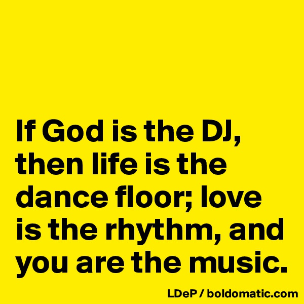 If God is the DJ, then life is the dance floor; love is the rhythm, and you are the music.