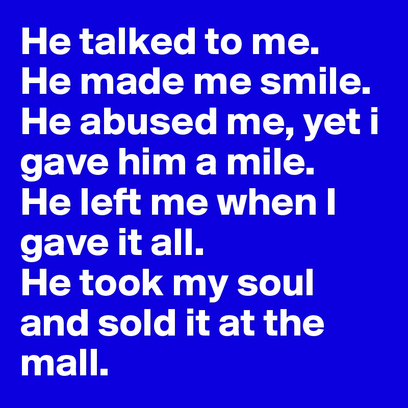 He talked to me.  He made me smile.  He abused me, yet i gave him a mile.  He left me when I gave it all.  He took my soul and sold it at the mall.