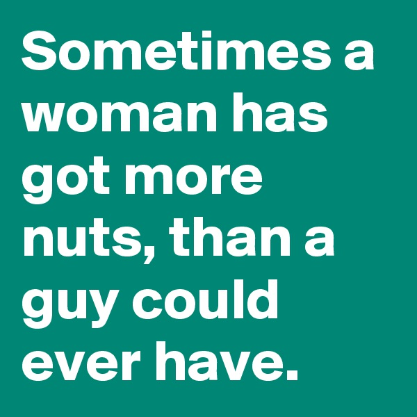 Sometimes a woman has got more nuts, than a guy could ever have.