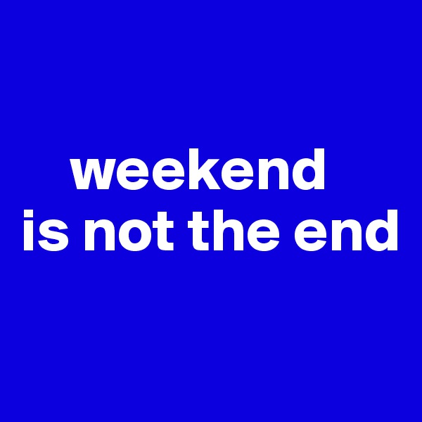 weekend  is not the end