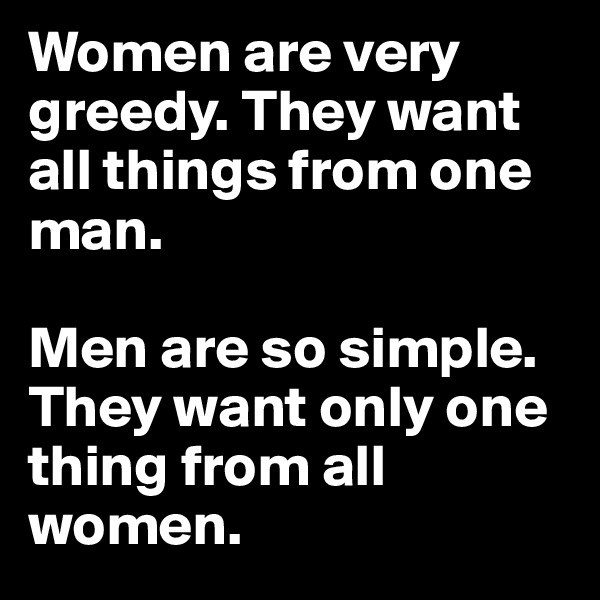 Women are very greedy. They want all things from one man.   Men are so simple. They want only one thing from all women.