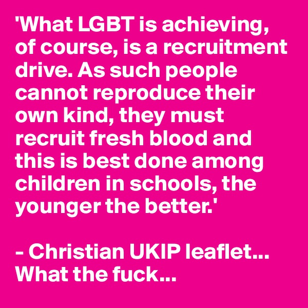'What LGBT is achieving, of course, is a recruitment drive. As such people cannot reproduce their own kind, they must recruit fresh blood and this is best done among children in schools, the younger the better.'  - Christian UKIP leaflet... What the fuck...