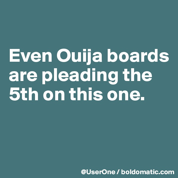Even Ouija boards are pleading the 5th on this one.