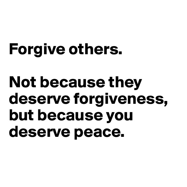 Forgive others.  Not because they deserve forgiveness, but because you deserve peace.