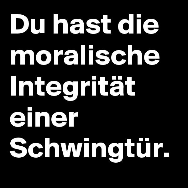 Du hast die moralische Integrität einer Schwingtür.