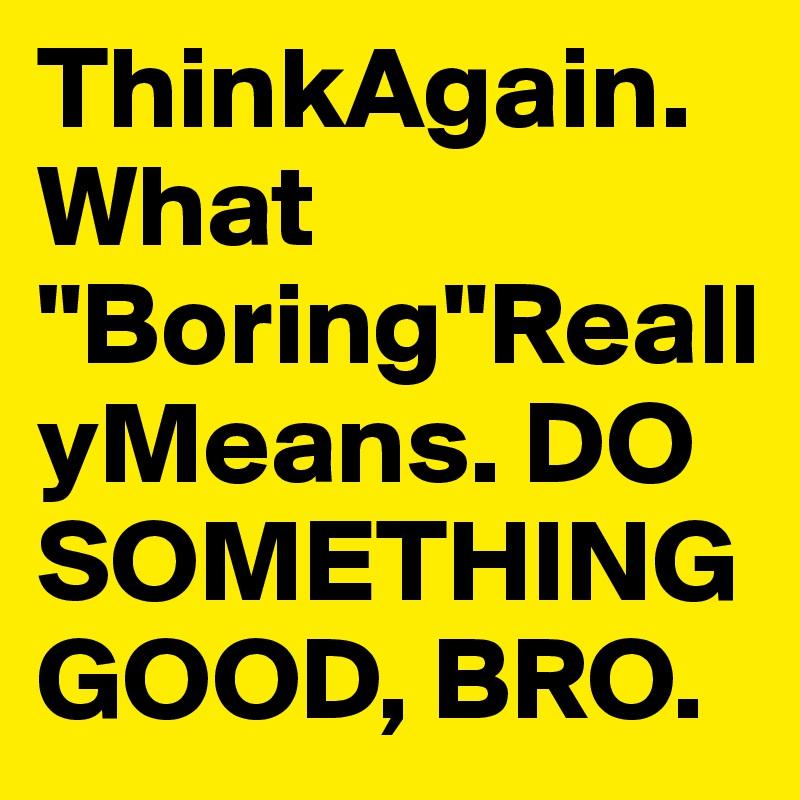 "ThinkAgain.What ""Boring""ReallyMeans. DO SOMETHING GOOD, BRO."