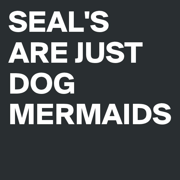 SEAL'S ARE JUST DOG MERMAIDS