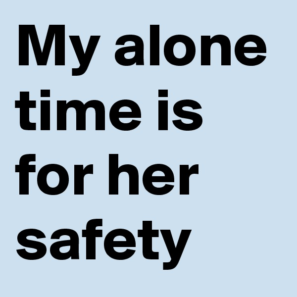 My alone time is for her safety
