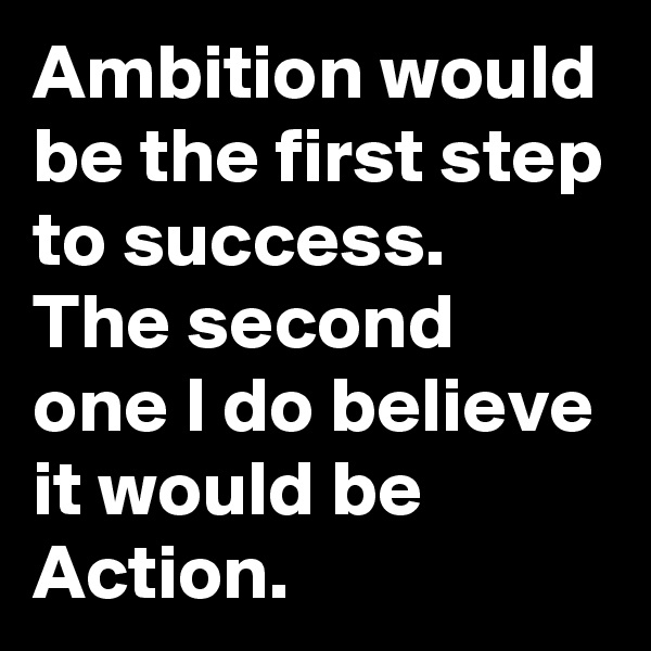 Ambition would be the first step to success. The second one I do believe it would be Action.