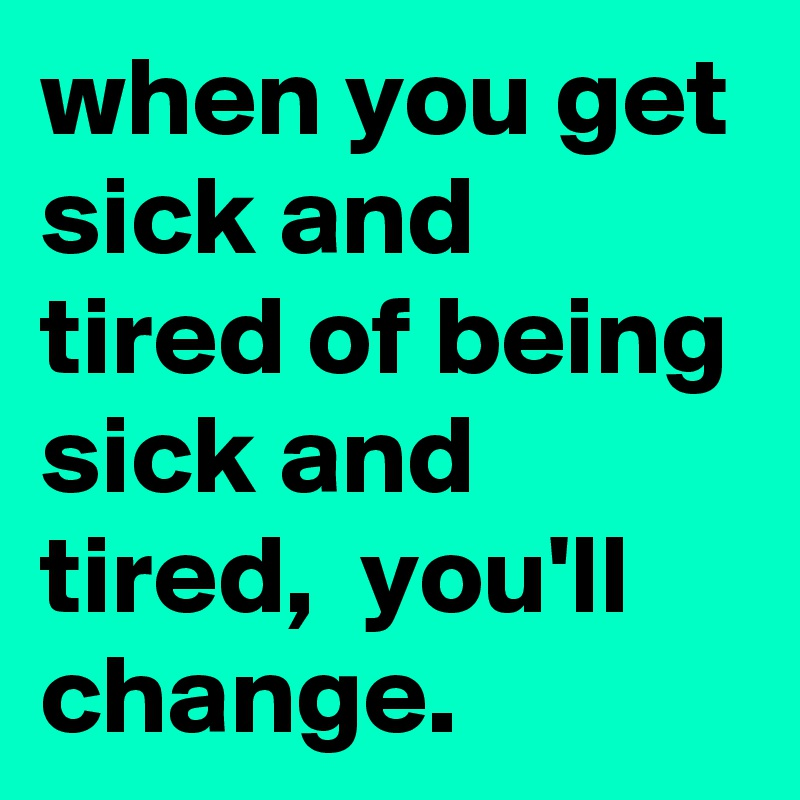 when you get sick and tired of being sick and tired,  you'll change.