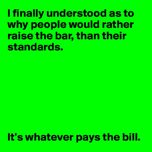 I finally understood as to why people would rather raise the bar, than their standards.         It's whatever pays the bill.