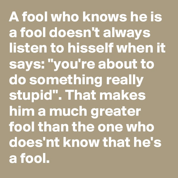 "A fool who knows he is a fool doesn't always listen to hisself when it says: ""you're about to do something really stupid"". That makes him a much greater fool than the one who does'nt know that he's a fool."