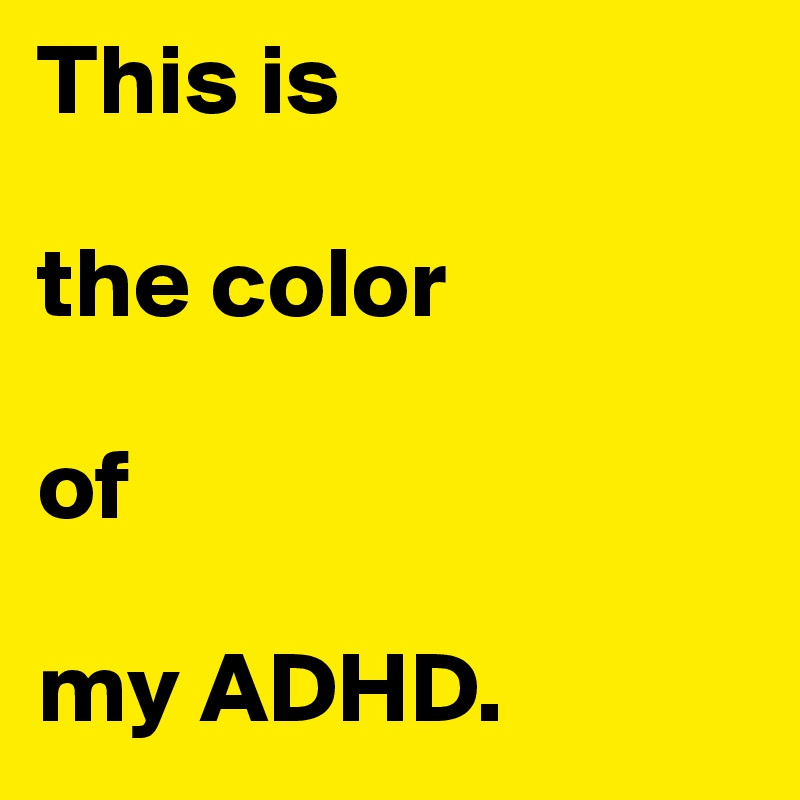 This is  the color  of  my ADHD.