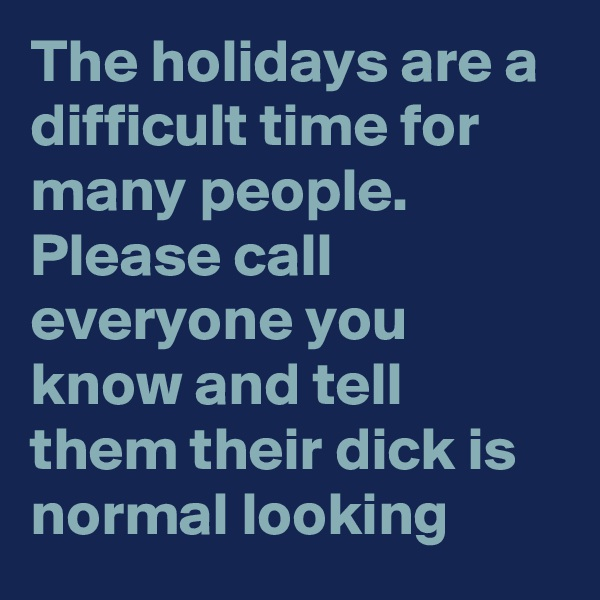 The holidays are a difficult time for many people.  Please call everyone you know and tell them their dick is normal looking