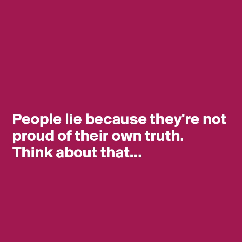People lie because they're not proud of their own truth.  Think about that...