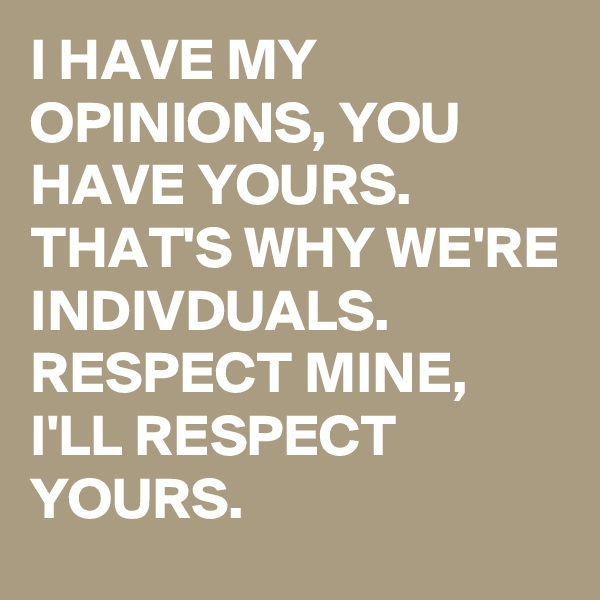 I HAVE MY OPINIONS, YOU HAVE YOURS. THAT'S WHY WE'RE INDIVDUALS. RESPECT MINE, I'LL RESPECT YOURS.