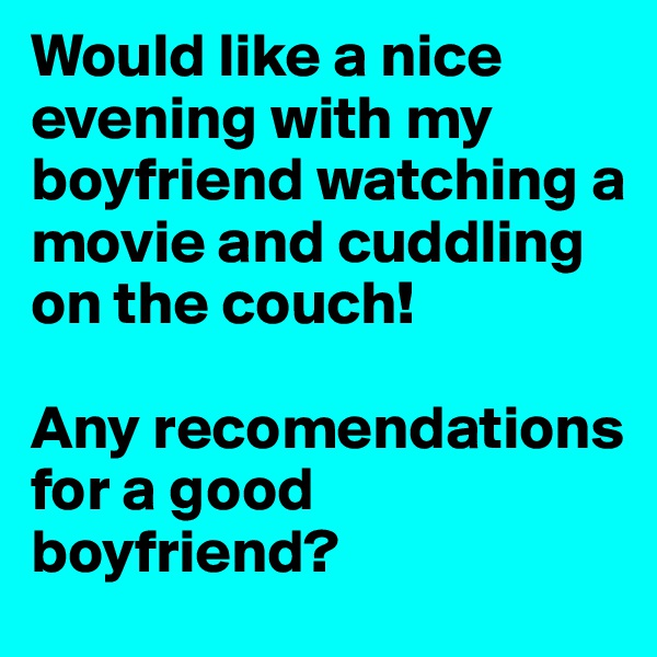 Would like a nice evening with my boyfriend watching a movie and cuddling on the couch!  Any recomendations for a good boyfriend?