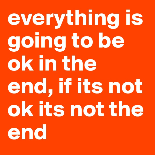 everything is going to be ok in the end, if its not ok its not the end
