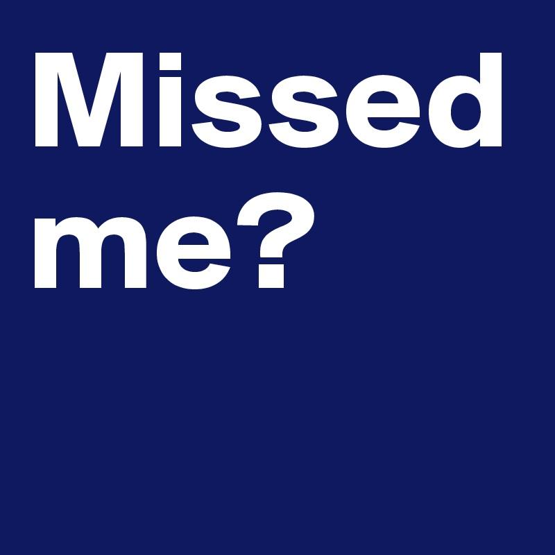 Missed me?