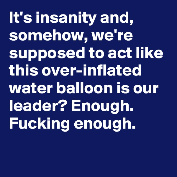 It's insanity and, somehow, we're supposed to act like this over-inflated water balloon is our leader? Enough. Fucking enough.