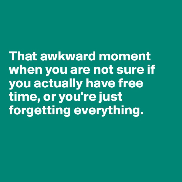 That awkward moment when you are not sure if you actually have free time, or you're just forgetting everything.