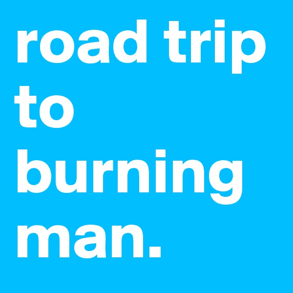 road trip to burning man.
